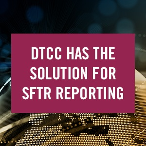 DTCC Has the Solution for SFTR Reporting